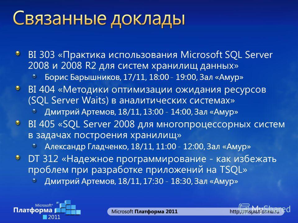 BI 303 «Практика использования Microsoft SQL Server 2008 и 2008 R2 для систем хранилищ данных» Борис Барышников, 17/11, 18:00 - 19:00, Зал «Амур» BI 404 «Методики оптимизации ожидания ресурсов (SQL Server Waits) в аналитических системах» Дмитрий Арте