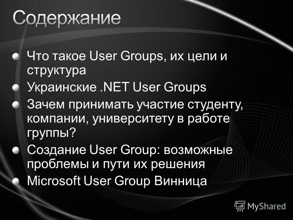 Что такое User Groups, их цели и структура Украинские.NET User Groups Зачем принимать участие студенту, компании, университету в работе группы? Создание User Group: возможные проблемы и пути их решения Microsoft User Group Винница