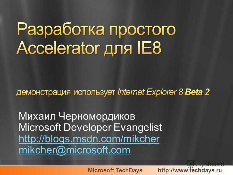 Microsoft TechDayshttp://www.techdays.ru Михаил Черномордиков Microsoft Developer Evangelist http://blogs.msdn.com/mikcher mikcher@microsoft.com