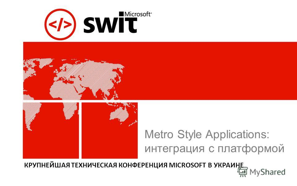 КРУПНЕЙШАЯ ТЕХНИЧЕСКАЯ КОНФЕРЕНЦИЯ MICROSOFT В УКРАИНЕ Metro Style Applications: интеграция с платформой