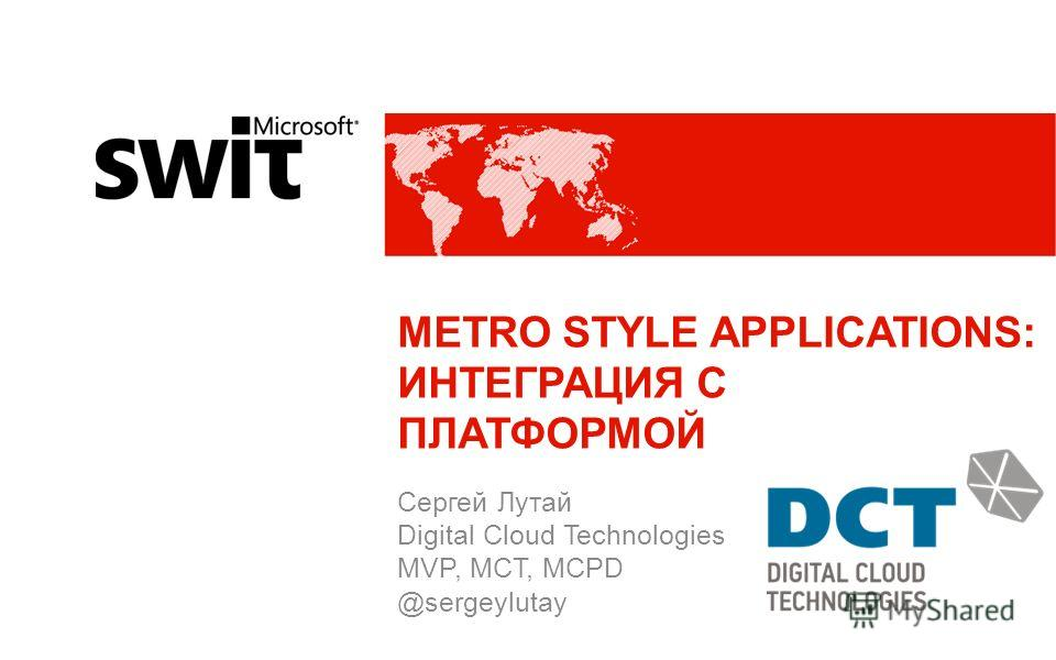 METRO STYLE APPLICATIONS: ИНТЕГРАЦИЯ С ПЛАТФОРМОЙ Сергей Лутай Digital Cloud Technologies MVP, MCT, MCPD @sergeylutay