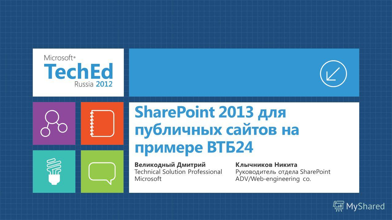 SharePoint 2013 для публичных сайтов на примере ВТБ24 Великодный Дмитрий Technical Solution Professional Microsoft Клычников Никита Руководитель отдела SharePoint ADV/Web-engineering co.