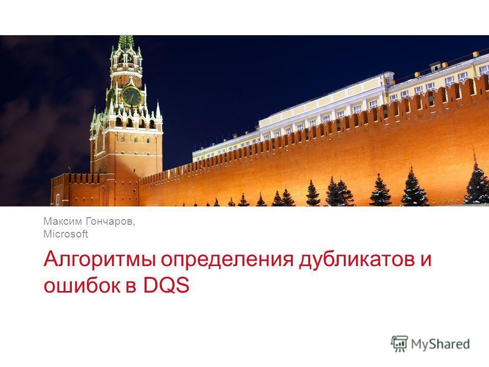 v v Алгоритмы определения дубликатов и ошибок в DQS Максим Гончаров, Microsoft
