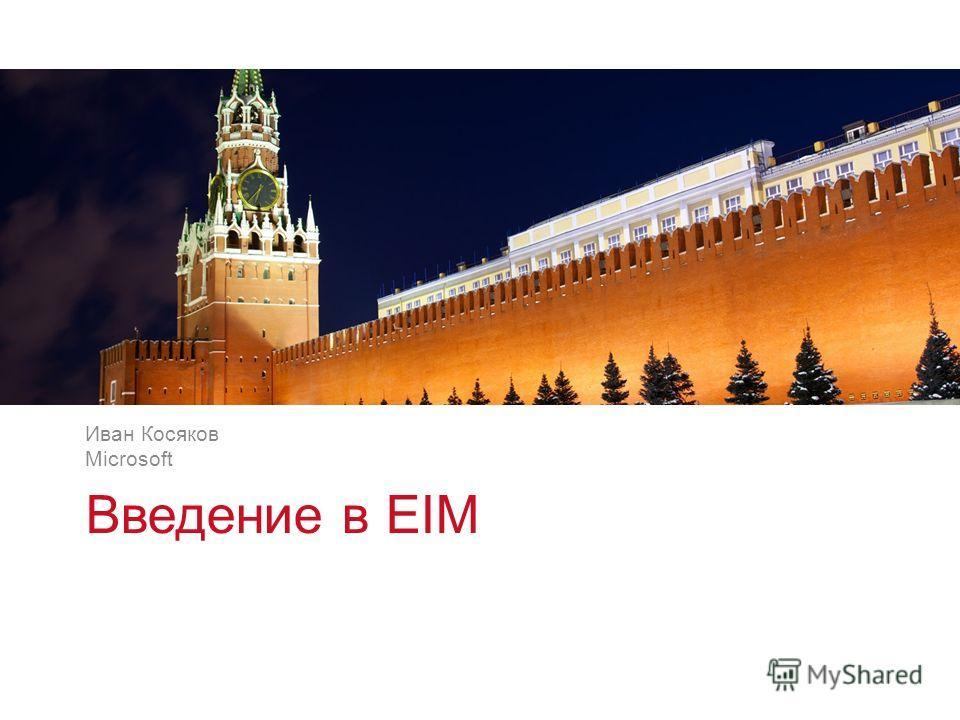 v v Введение в EIM Иван Косяков Microsoft