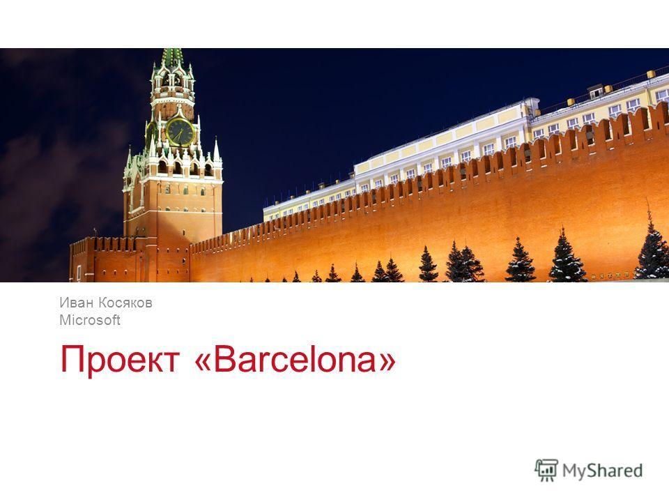 v v Проект «Barcelona» Иван Косяков Microsoft