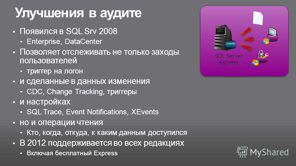 Улучшения в аудите Появился в SQL Srv 2008 Enterprise, DataCenter Позволяет отслеживать не только заходы пользователей триггер на логон и сделанные в данных изменения CDC, Change Tracking, триггеры и настройках SQL Trace, Event Notifications, XEvents