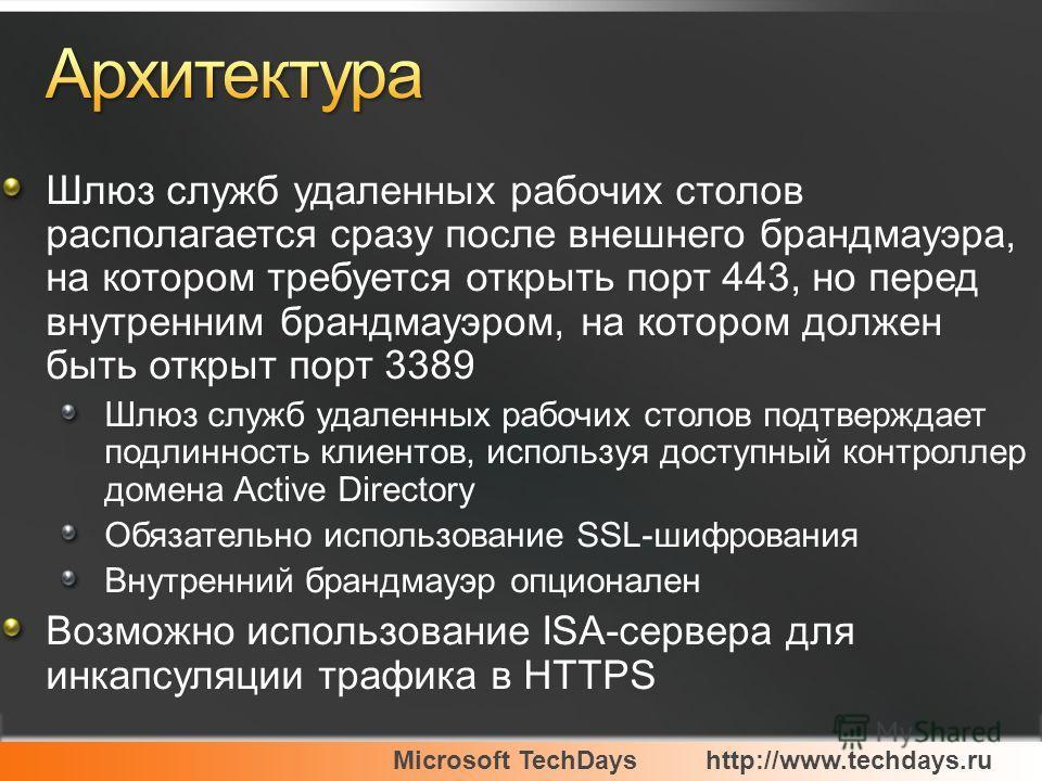 Microsoft TechDayshttp://www.techdays.ru Шлюз служб удаленных рабочих столов располагается сразу после внешнего брандмауэра, на котором требуется открыть порт 443, но перед внутренним брандмауэром, на котором должен быть открыт порт 3389 Шлюз служб у