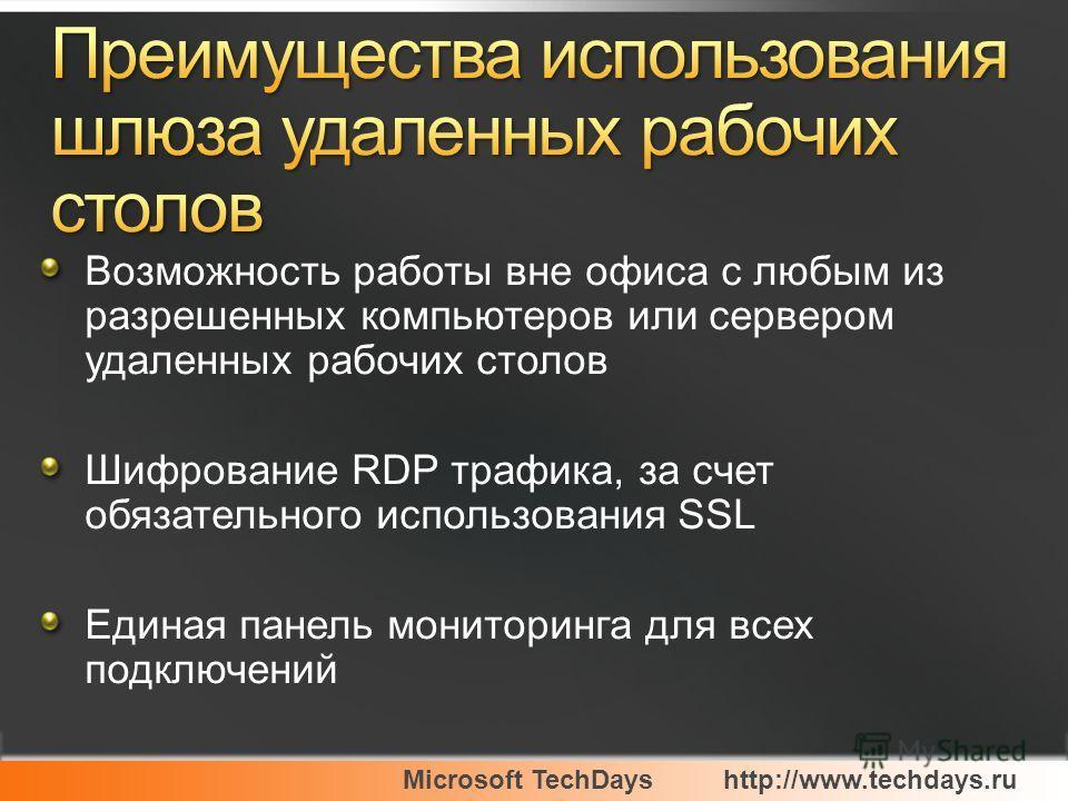 Microsoft TechDayshttp://www.techdays.ru Возможность работы вне офиса с любым из разрешенных компьютеров или сервером удаленных рабочих столов Шифрование RDP трафика, за счет обязательного использования SSL Единая панель мониторинга для всех подключе