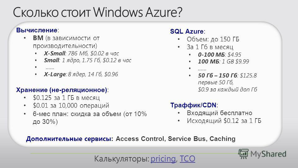 SQL Azure: Объем: до 150 ГБ За 1 Гб в месяц 0-100 МБ: $4.95 100 МБ: 1 GB $9.99 …… 50 Гб – 150 Гб: $125.8 первые 50 Гб, $0.9 за каждый доп Гб Траффик/CDN: Входящий бесплатно Исходящий $0.12 за 1 ГБ Вычисление: ВМ (в зависимости от производительности)
