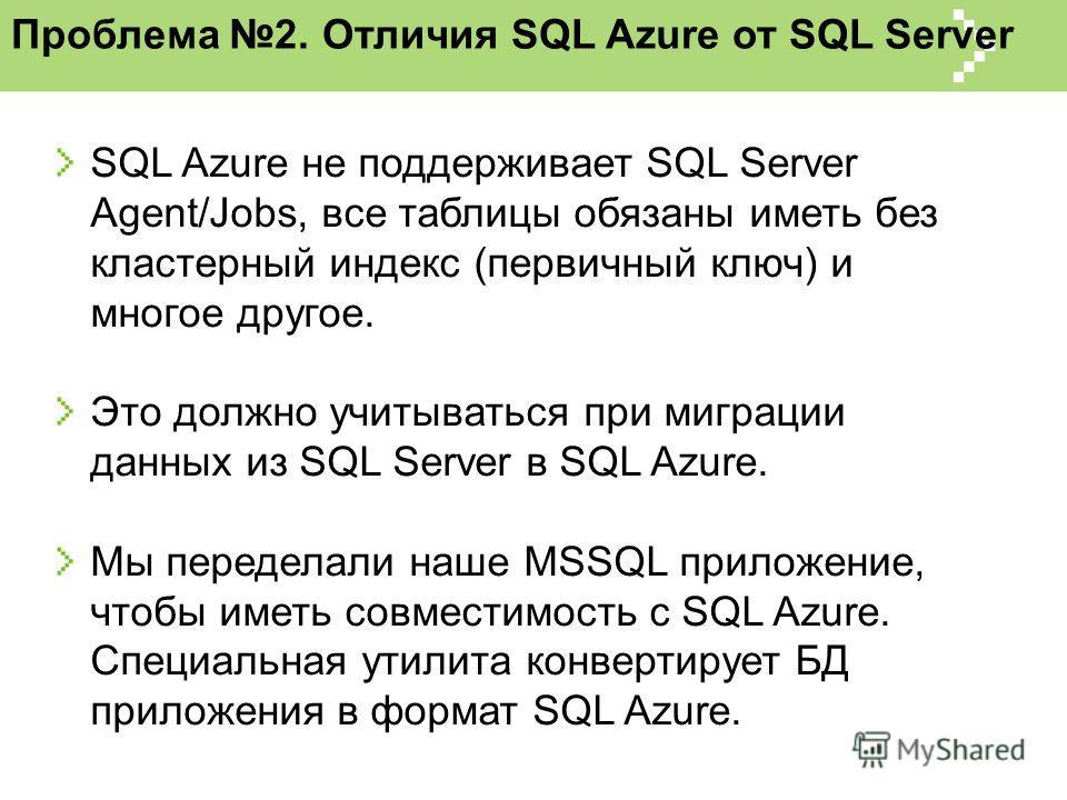 Проблема 2. Отличия SQL Azure от SQL Server SQL Azure не поддерживает SQL Server Agent/Jobs, все таблицы обязаны иметь без кластерный индекс (первичный ключ) и многое другое. Это должно учитываться при миграции данных из SQL Server в SQL Azure. Мы пе