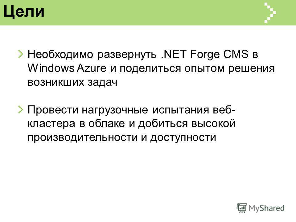 Цели Необходимо развернуть.NET Forge CMS в Windows Azure и поделиться опытом решения возникших задач Провести нагрузочные испытания веб- кластера в облаке и добиться высокой производительности и доступности