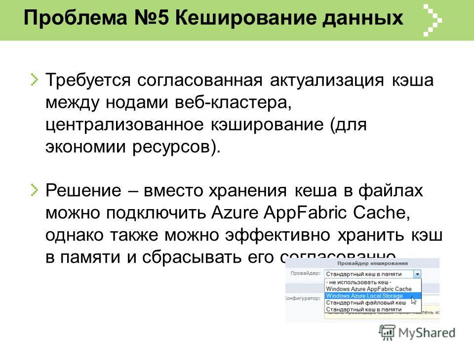 Проблема 5 Кеширование данных Требуется согласованная актуализация кэша между нодами веб-кластера, централизованное кэширование (для экономии ресурсов). Решение – вместо хранения кеша в файлах можно подключить Azure AppFabric Cache, однако также можн