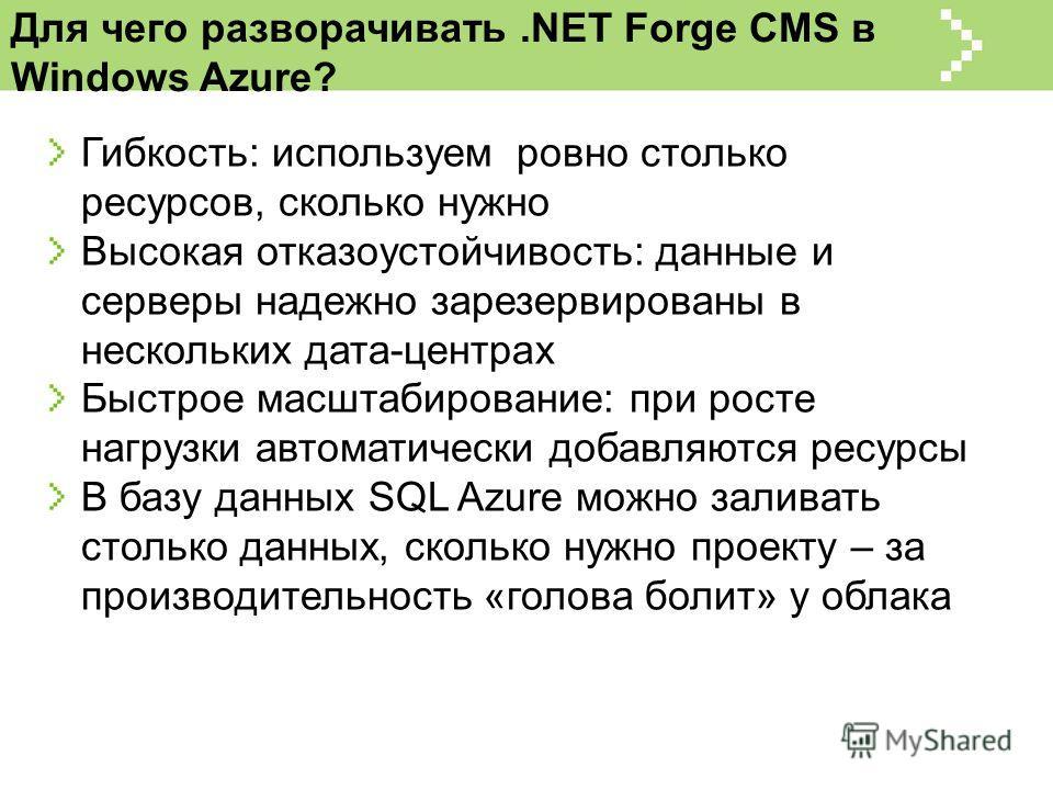 Для чего разворачивать.NET Forge CMS в Windows Azure? Гибкость: используем ровно столько ресурсов, сколько нужно Высокая отказоустойчивость: данные и серверы надежно зарезервированы в нескольких дата-центрах Быстрое масштабирование: при росте нагрузк