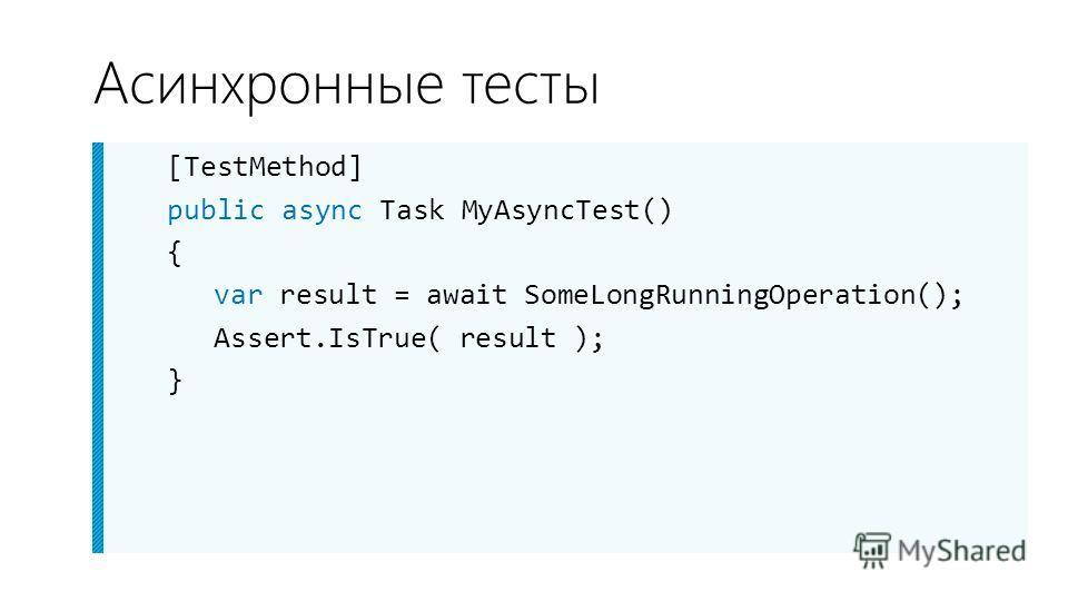 Асинхронные тесты [TestMethod] public async Task MyAsyncTest() { var result = await SomeLongRunningOperation(); Assert.IsTrue( result ); }