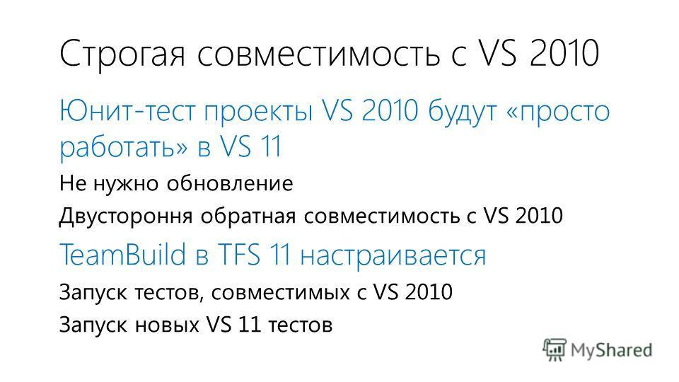 Строгая совместимость с VS 2010 Юнит-тест проекты VS 2010 будут «просто работать» в VS 11 Не нужно обновление Двустороння обратная совместимость с VS 2010 TeamBuild в TFS 11 настраивается Запуск тестов, совместимых с VS 2010 Запуск новых VS 11 тестов