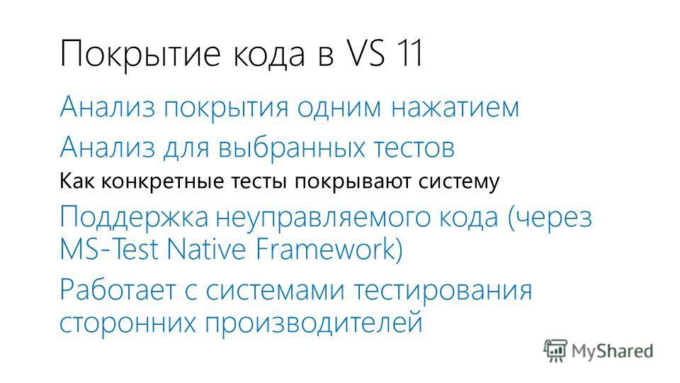 Покрытие кода в VS 11 Анализ покрытия одним нажатием Анализ для выбранных тестов Как конкретные тесты покрывают систему Поддержка неуправляемого кода (через MS-Test Native Framework) Работает с системами тестирования сторонних производителей