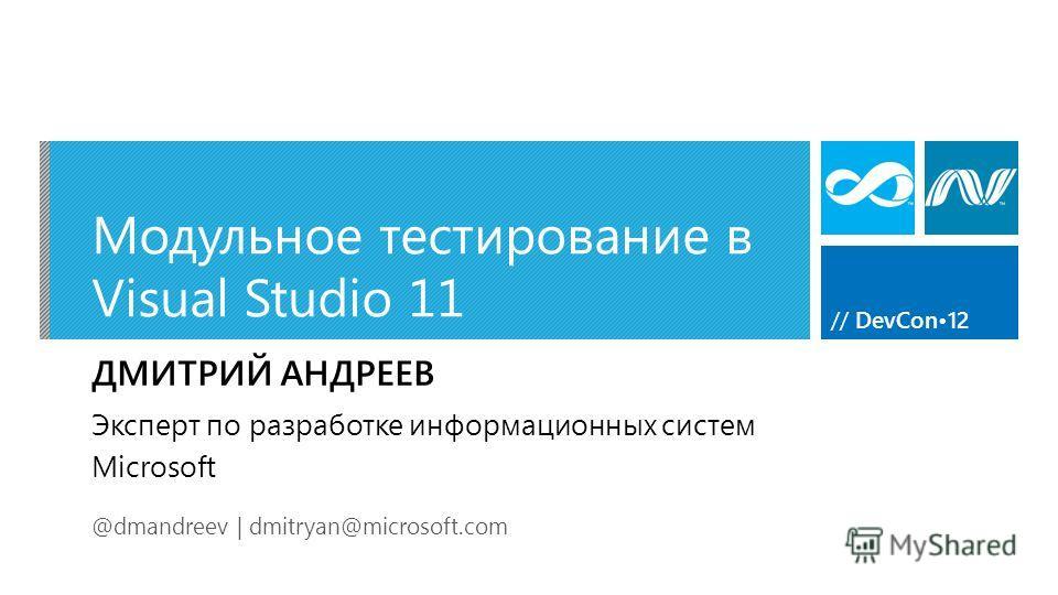// DevCon12 Модульное тестирование в Visual Studio 11 ДМИТРИЙ АНДРЕЕВ @dmandreev | dmitryan@microsoft.com Эксперт по разработке информационных систем Microsoft