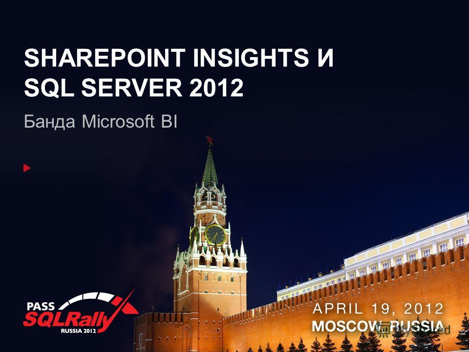 SHAREPOINT INSIGHTS И SQL SERVER 2012 Банда Microsoft BI