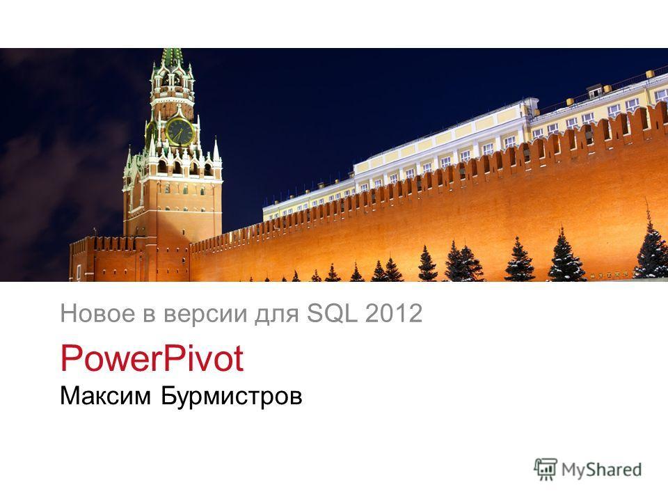 v v PowerPivot Максим Бурмистров Новое в версии для SQL 2012