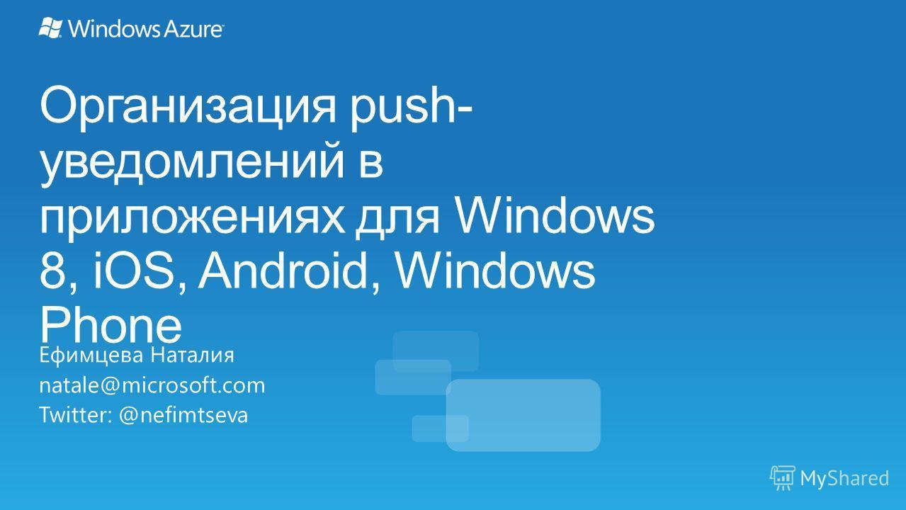 Организация push- уведомлений в приложениях для Windows 8, iOS, Android, Windows Phone Ефимцева Наталия natale@microsoft.com Twitter: @nefimtseva