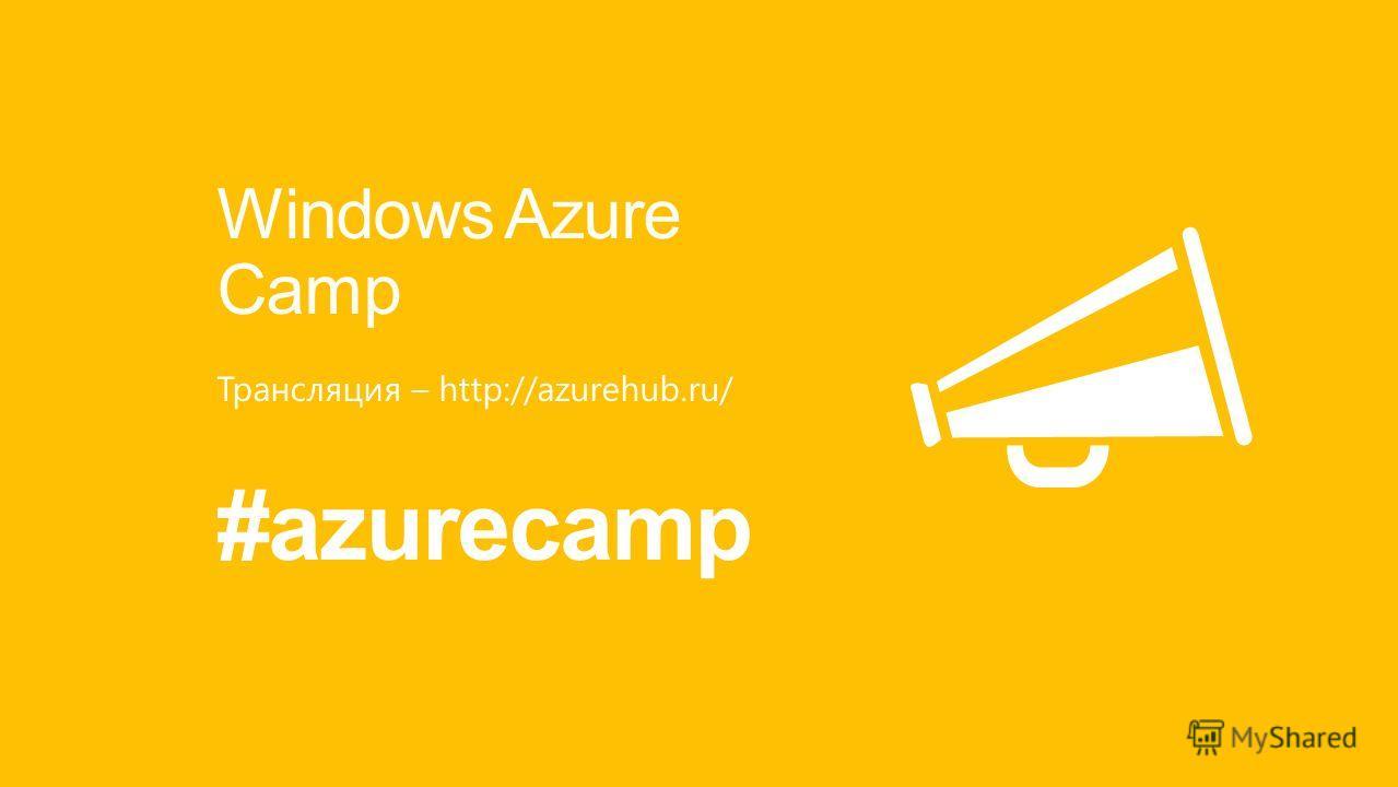 Windows Azure Camp Трансляция – http://azurehub.ru/ #azurecamp