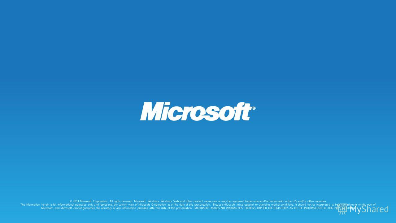 © 2011 Microsoft Corporation. All rights reserved. Microsoft, Windows, Windows Vista and other product names are or may be registered trademarks and/or trademarks in the U.S. and/or other countries. The information herein is for informational purpose
