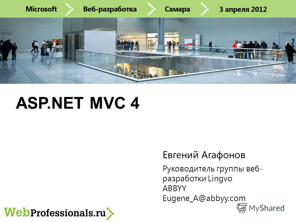 ASP.NET MVC 4 Руководитель группы веб- разработки Lingvo ABBYY Eugene_A@abbyy.com Евгений Агафонов