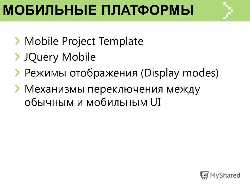 Mobile Project Template JQuery Mobile Режимы отображения (Display modes) Механизмы переключения между обычным и мобильным UI МОБИЛЬНЫЕ ПЛАТФОРМЫ
