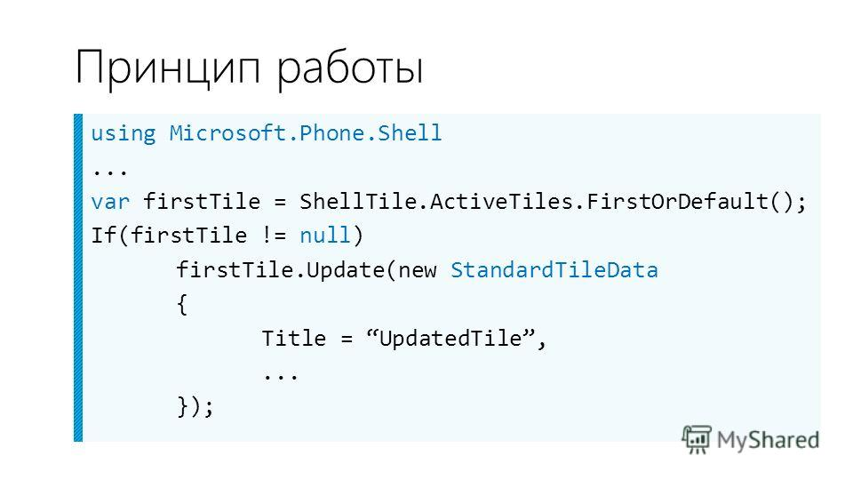 Принцип работы using Microsoft.Phone.Shell... var firstTile = ShellTile.ActiveTiles.FirstOrDefault(); If(firstTile != null) firstTile.Update(new StandardTileData { Title = UpdatedTile,... });