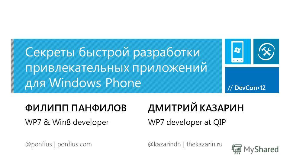 // DevCon12 Секреты быстрой разработки привлекательных приложений для Windows Phone ФИЛИПП ПАНФИЛОВ @ponfius | ponfius.com WP7 & Win8 developer ДМИТРИЙ КАЗАРИН @kazarindn | thekazarin.ru WP7 developer at QIP