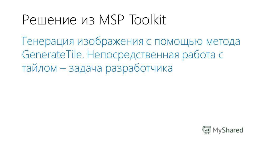 Решение из MSP Toolkit Генерация изображения с помощью метода GenerateTile. Непосредственная работа с тайлом – задача разработчика