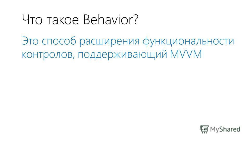 Что такое Behavior? Это способ расширения функциональности контролов, поддерживающий MVVM