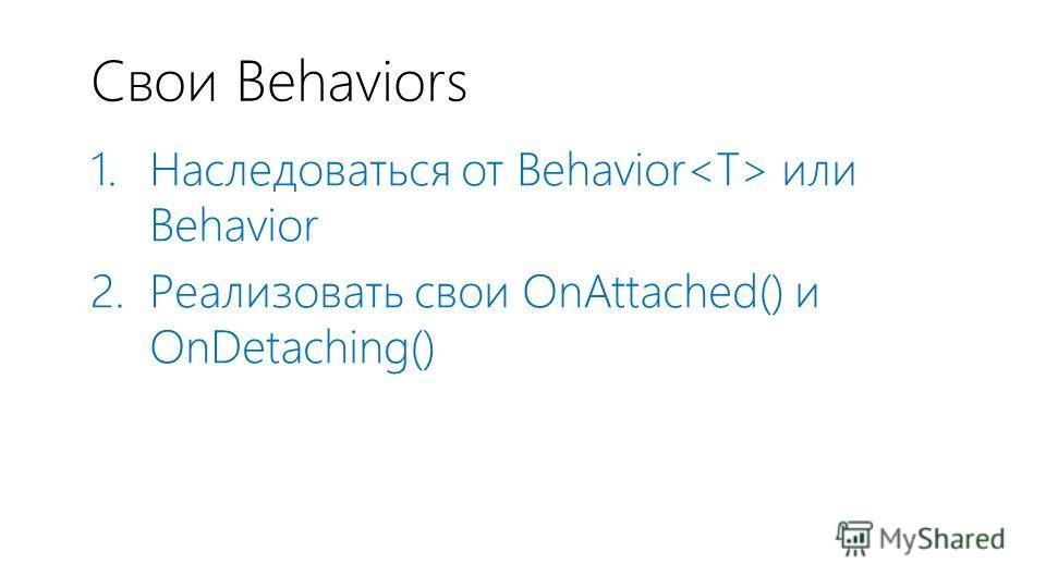 Свои Behaviors 1. Наследоваться от Behavior или Behavior 2. Реализовать свои OnAttached() и OnDetaching()