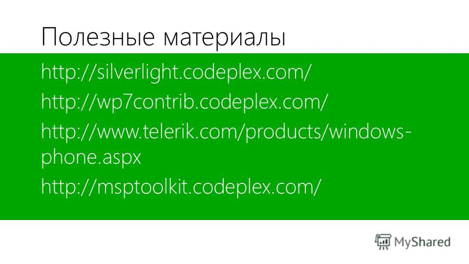 Полезные материалы http://silverlight.codeplex.com/ http://wp7contrib.codeplex.com/ http://www.telerik.com/products/windows- phone.aspx http://msptoolkit.codeplex.com/
