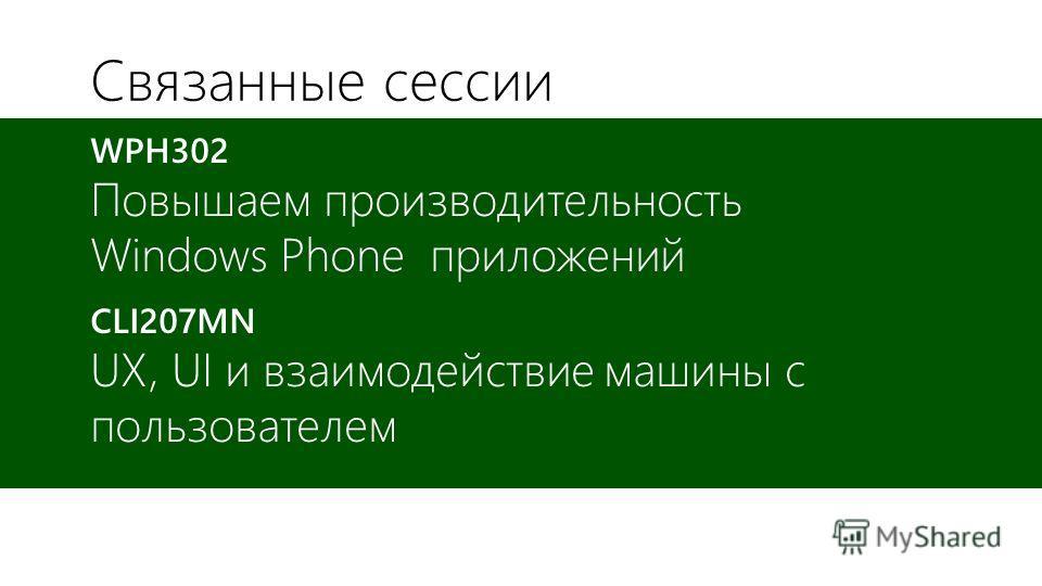 Связанные сессии WPH302 Повышаем производительность Windows Phone приложений CLI207MN UX, UI и взаимодействие машины с пользователем