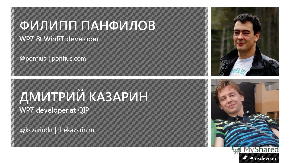 #msdevcon ФИЛИПП ПАНФИЛОВ @ponfius | ponfius.com WP7 & WinRT developer ДМИТРИЙ КАЗАРИН @kazarindn | thekazarin.ru WP7 developer at QIP