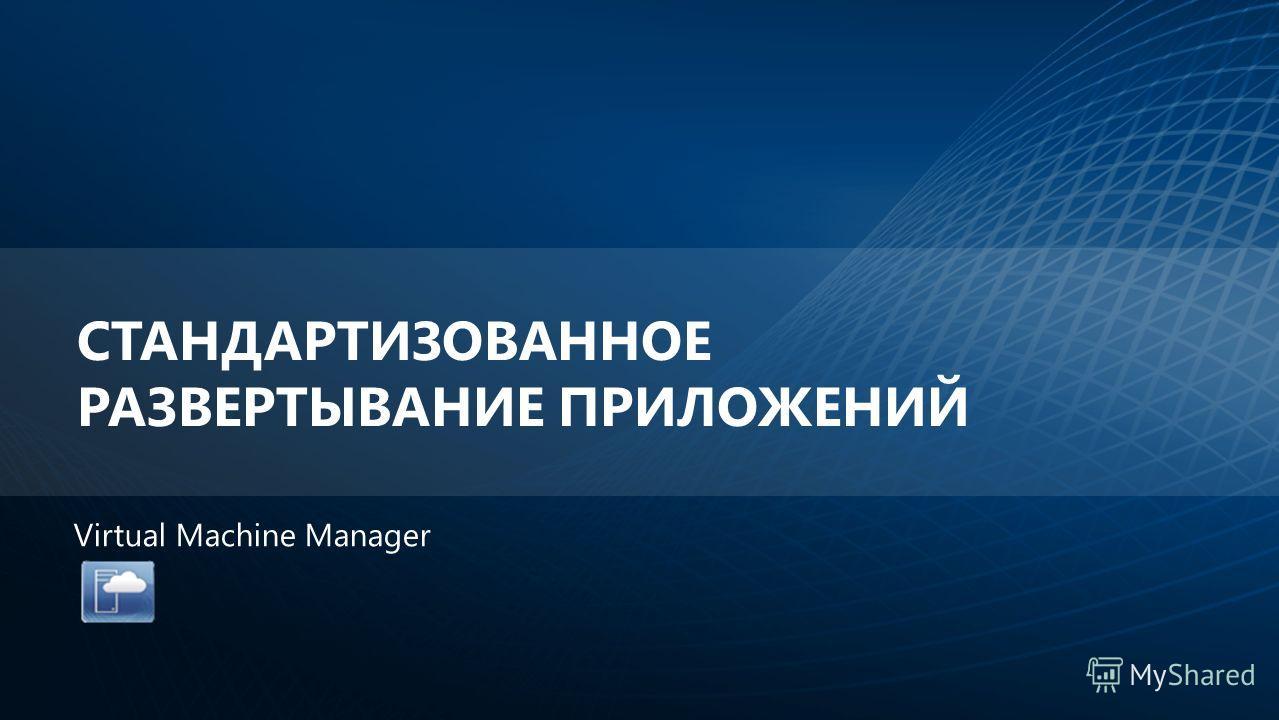 СТАНДАРТИЗОВАННОЕ РАЗВЕРТЫВАНИЕ ПРИЛОЖЕНИЙ Virtual Machine Manager