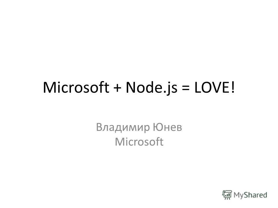 Microsoft + Node.js = LOVE! Владимир Юнев Microsoft