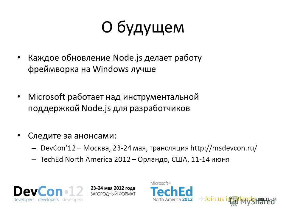 О будущем Каждое обновление Node.js делает работу фреймворка на Windows лучше Microsoft работает над инструментальной поддержкой Node.js для разработчиков Следите за анонсами: – DevCon12 – Москва, 23-24 мая, трансляция http://msdevcon.ru/ – TechEd No