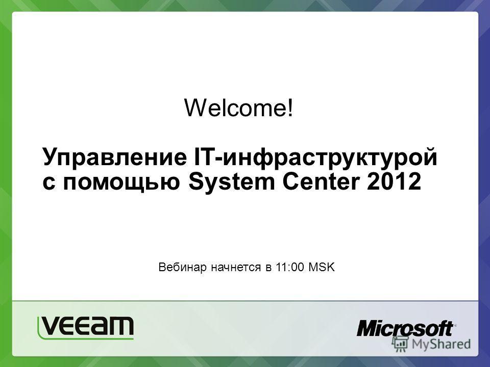 Welcome! Управление IT-инфраструктурой с помощью System Center 2012 Вебинар начнется в 11:00 MSK