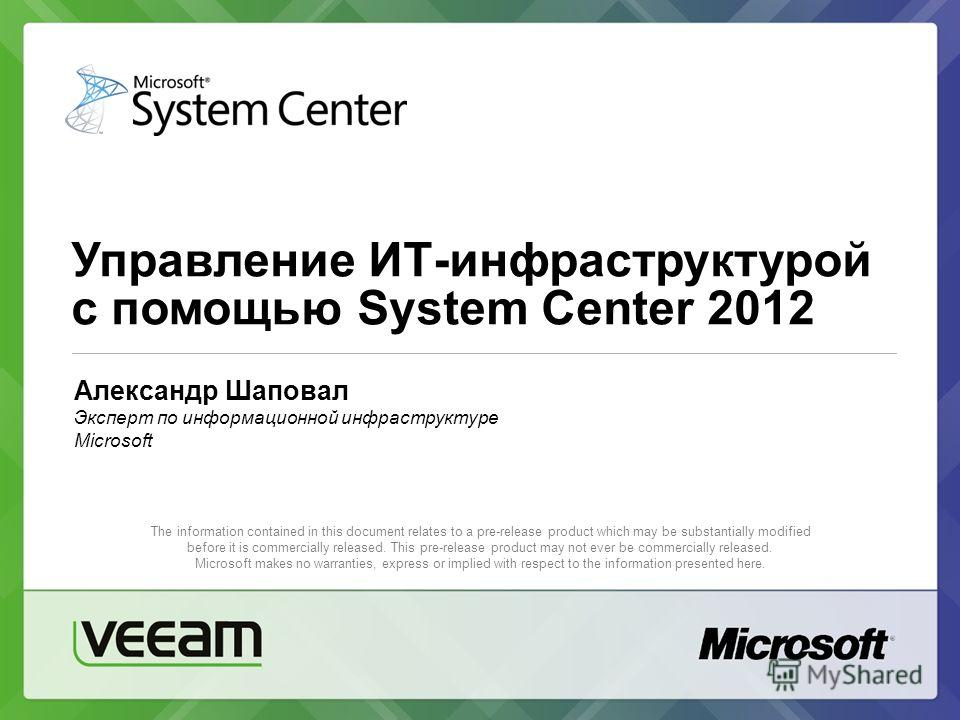 Управление ИТ-инфраструктурой с помощью System Center 2012 The information contained in this document relates to a pre-release product which may be substantially modified before it is commercially released. This pre-release product may not ever be co