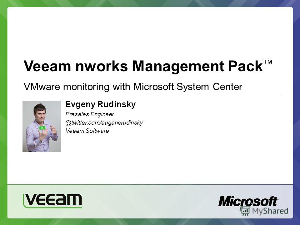 Veeam nworks Management Pack VMware monitoring with Microsoft System Center Evgeny Rudinsky Presales Engineer @twitter.com/eugenerudinsky Veeam Software