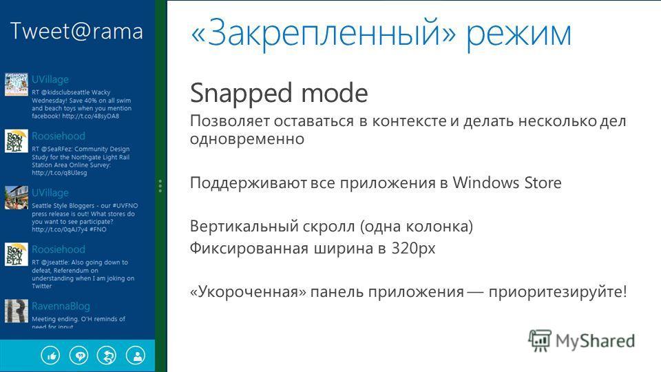 «Закрепленный» режим Snapped mode Позволяет оставаться в контексте и делать несколько дел одновременно Поддерживают все приложения в Windows Store Вертикальный скролл (одна колонка) Фиксированная ширина в 320px «Укороченная» панель приложения приорит