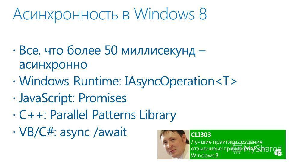 Асинхронность в Windows 8 Все, что более 50 миллисекунд – асинхронно Windows Runtime: IAsyncOperation JavaScript: Promises C++: Parallel Patterns Library VB/C#: async /await
