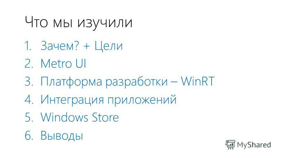 Что мы изучили 1. Зачем? + Цели 2. Metro UI 3. Платформа разработки – WinRT 4. Интеграция приложений 5. Windows Store 6. Выводы