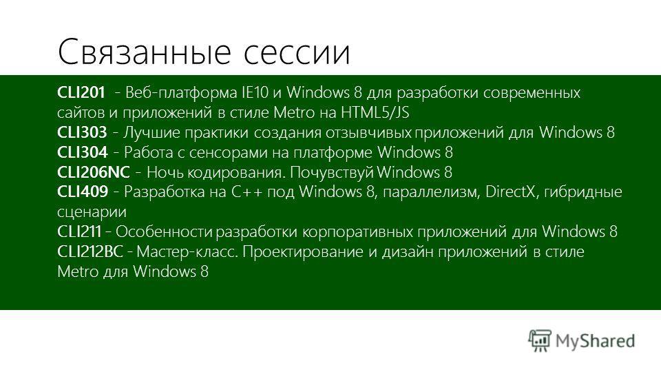 Связанные сессии CLI201 - Веб-платформа IE10 и Windows 8 для разработки современных сайтов и приложений в стиле Metro на HTML5/JS CLI303 - Лучшие практики создания отзывчивых приложений для Windows 8 CLI304 - Работа с сенсорами на платформе Windows 8