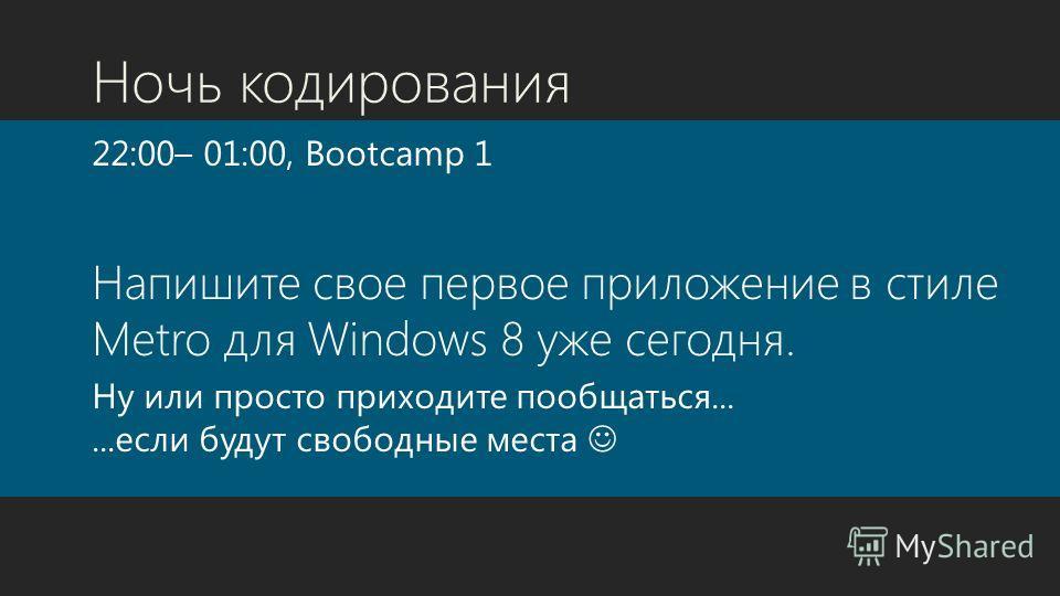 Ночь кодирования 22:00– 01:00, Bootcamp 1 Напишите свое первое приложение в стиле Metro для Windows 8 уже сегодня. Ну или просто приходите пообщаться......если будут свободные места