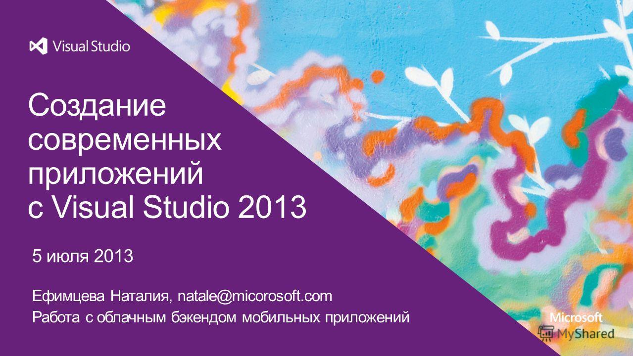 5 июля 2013 Создание современных приложений с Visual Studio 2013 Ефимцева Наталия, natale@micorosoft.com Работа c облачным бэкендом мобильных приложений