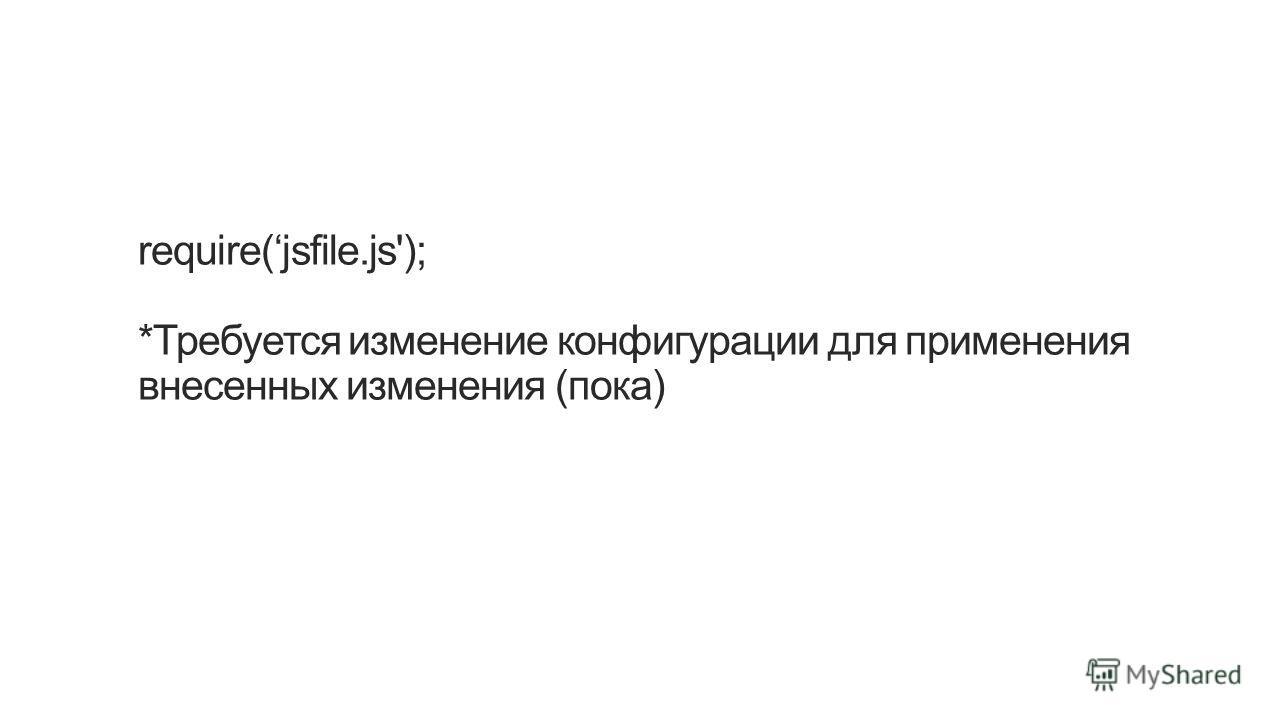 require(jsfile.js'); *Требуется изменение конфигурации для применения внесенных изменения (пока)