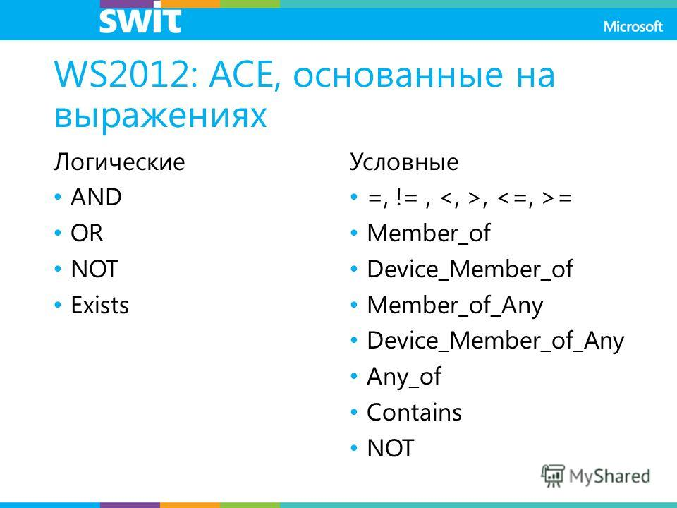 WS2012: ACE, основанные на выражениях Логические AND OR NOT Exists Условные =, !=,, = Member_of Device_Member_of Member_of_Any Device_Member_of_Any Any_of Contains NOT